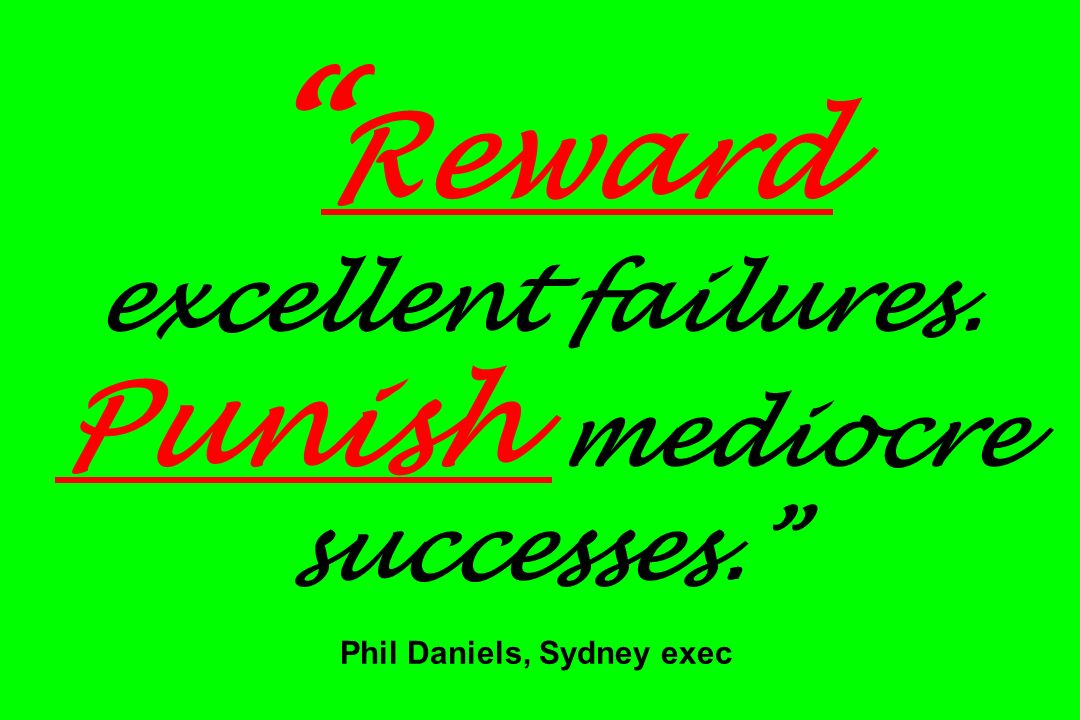 Reward excellent failures. Punish mediocre successes