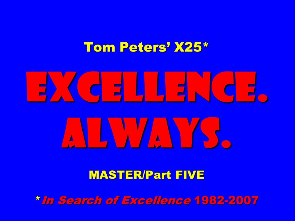 Tom Peters' X25. EXCELLENCE. ALWAYS. MASTER/Part FIVE