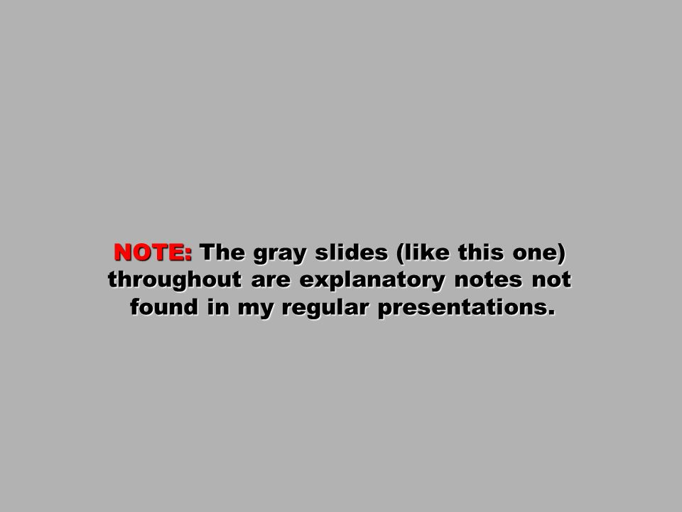 NOTE: The gray slides (like this one) throughout are explanatory notes not found in my regular presentations.