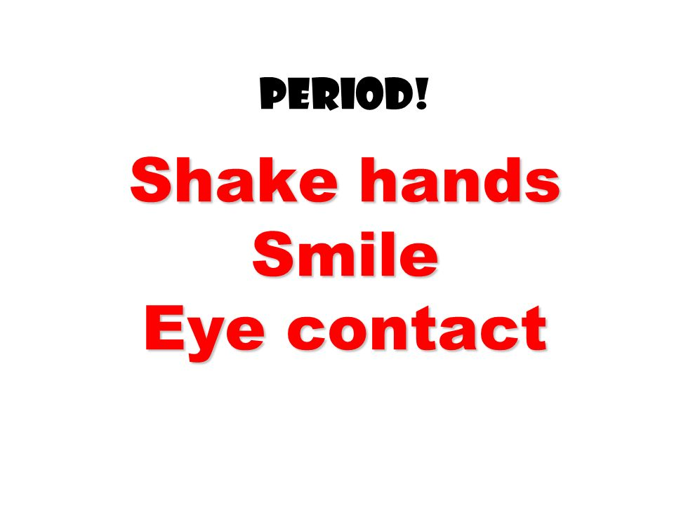 Period! Shake hands Smile Eye contact