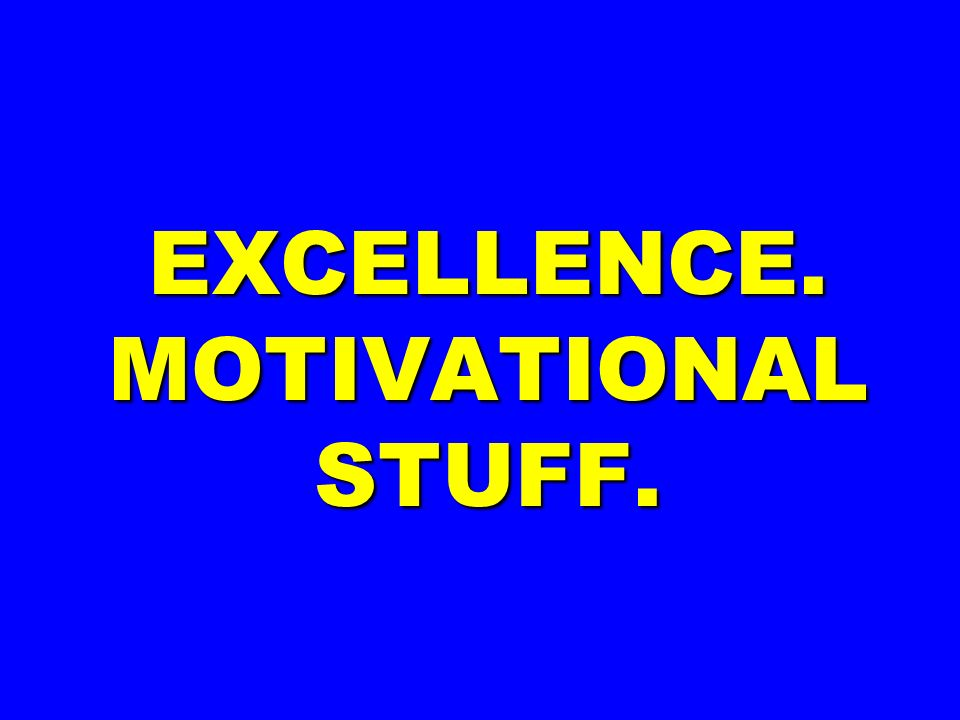 EXCELLENCE. MOTIVATIONAL STUFF.