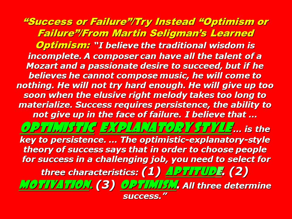 Success or Failure /Try Instead Optimism or Failure /From Martin Seligman's Learned Optimism: I believe the traditional wisdom is incomplete. A composer can have all the talent of a Mozart and a passionate desire to succeed, but if he believes he cannot compose music, he will come to nothing. He will not try hard enough. He will give up too soon when the elusive right melody takes too long to materialize. Success requires persistence, the ability to not give up in the face of failure. I believe that … OPTIMISTIC EXPLANATORY STYLE … is the key to persistence. … The optimistic-explanatory-style theory of success says that in order to choose people