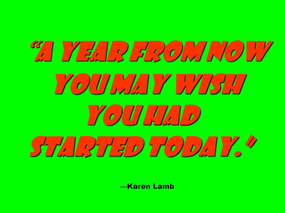 A year from now you may wish You had started today. —Karen Lamb