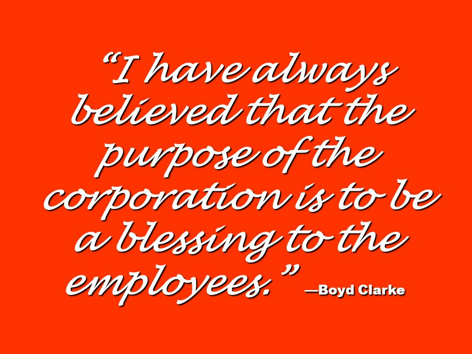 I have always believed that the purpose of the corporation is to be a blessing to the employees. —Boyd Clarke