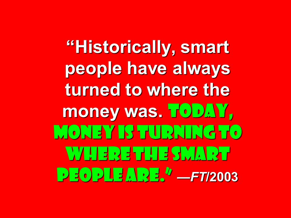 Historically, smart people have always turned to where the money was