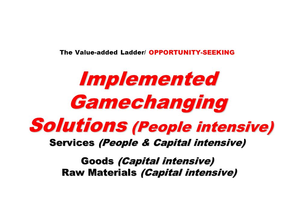 The Value-added Ladder/ OPPORTUNITY-SEEKING Implemented Gamechanging Solutions (People intensive) Services (People & Capital intensive) Goods (Capital intensive) Raw Materials (Capital intensive)