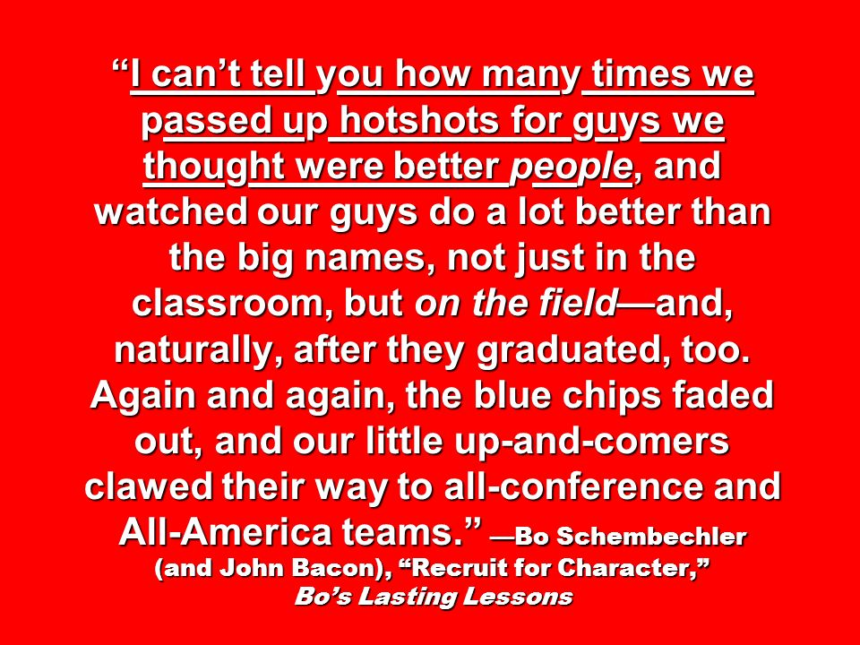 I can't tell you how many times we passed up hotshots for guys we thought were better people, and watched our guys do a lot better than the big names, not just in the classroom, but on the field—and, naturally, after they graduated, too.