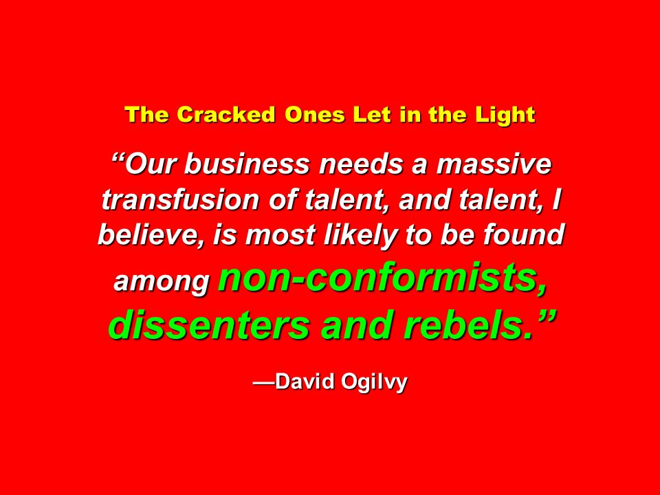 The Cracked Ones Let in the Light Our business needs a massive transfusion of talent, and talent, I believe, is most likely to be found among non-conformists, dissenters and rebels. —David Ogilvy
