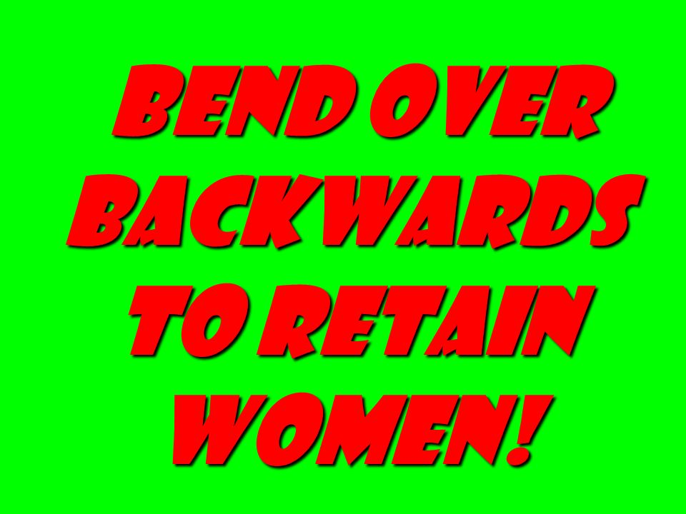 Bend Over Backwards to Retain Women!