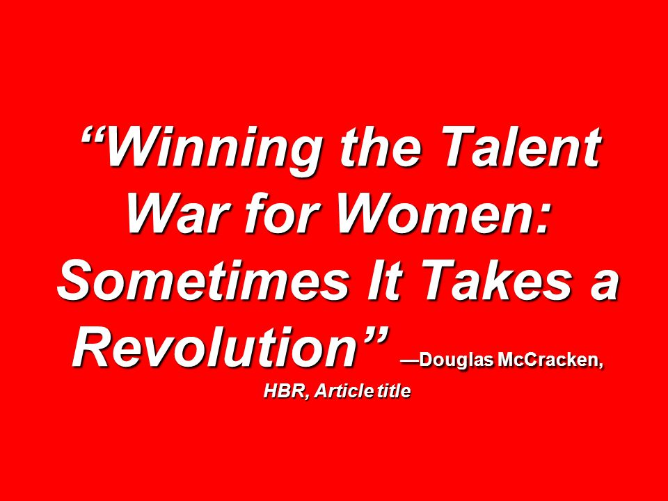 Winning the Talent War for Women: Sometimes It Takes a Revolution —Douglas McCracken, HBR, Article title