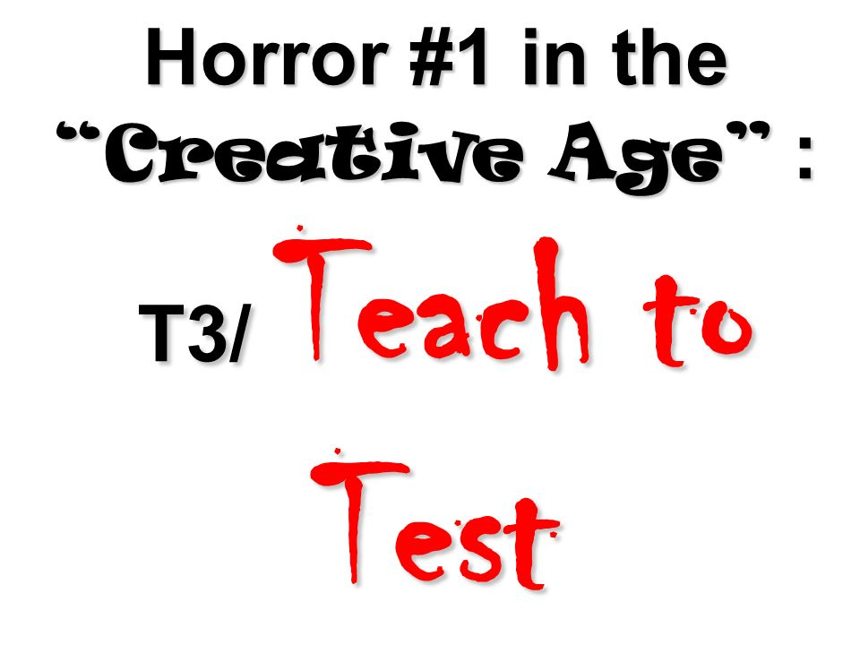 Horror #1 in the Creative Age : T3/ Teach to Test