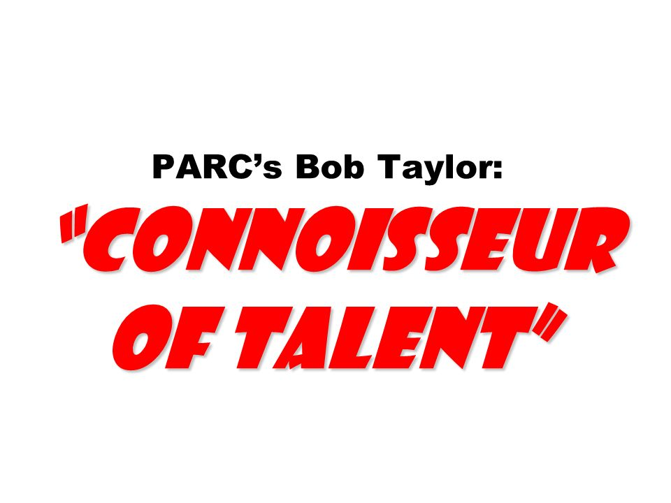PARC's Bob Taylor: Connoisseur of Talent