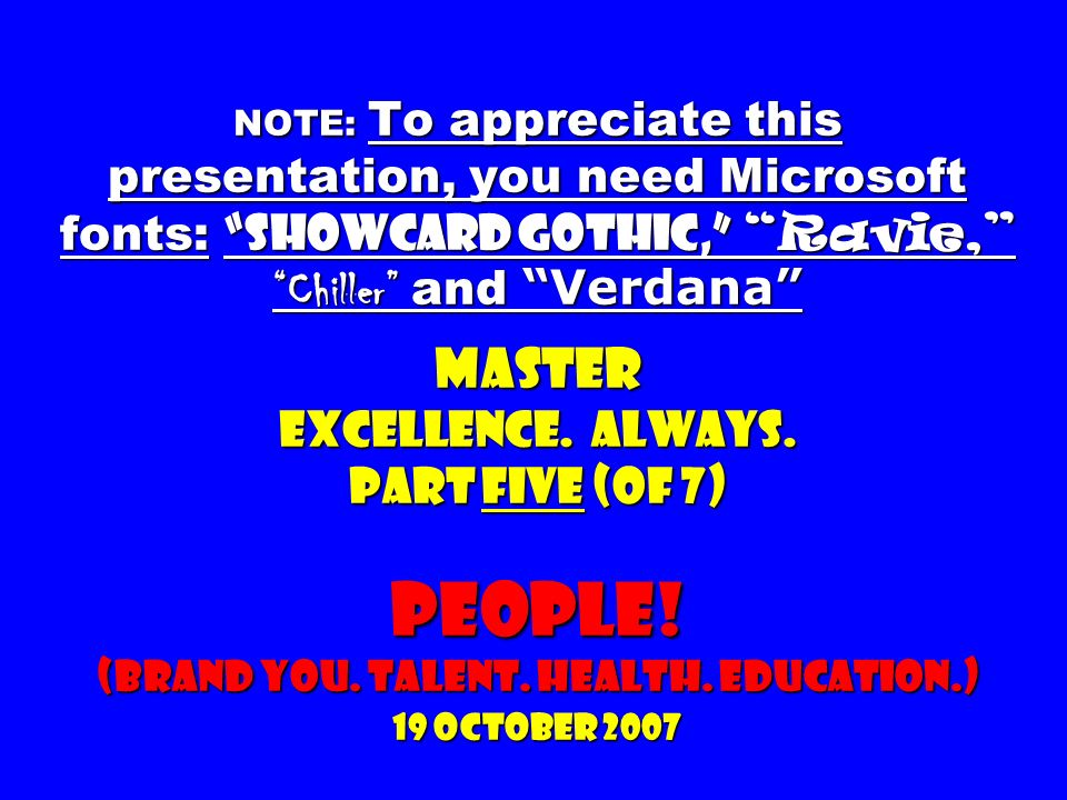 NOTE: To appreciate this presentation, you need Microsoft fonts: Showcard Gothic, Ravie, Chiller and Verdana Master Excellence.