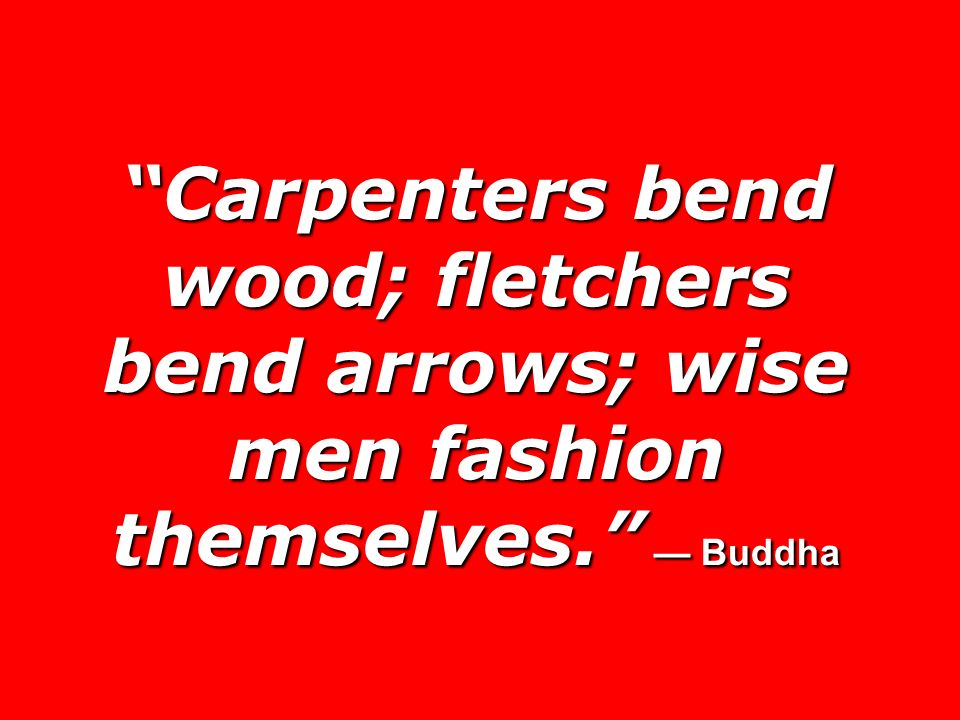 Carpenters bend wood; fletchers bend arrows; wise men fashion themselves. — Buddha