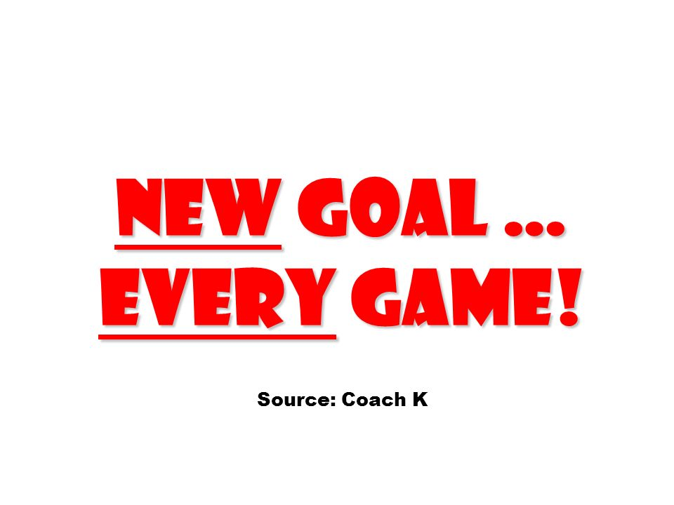 new goal … every game! Source: Coach K