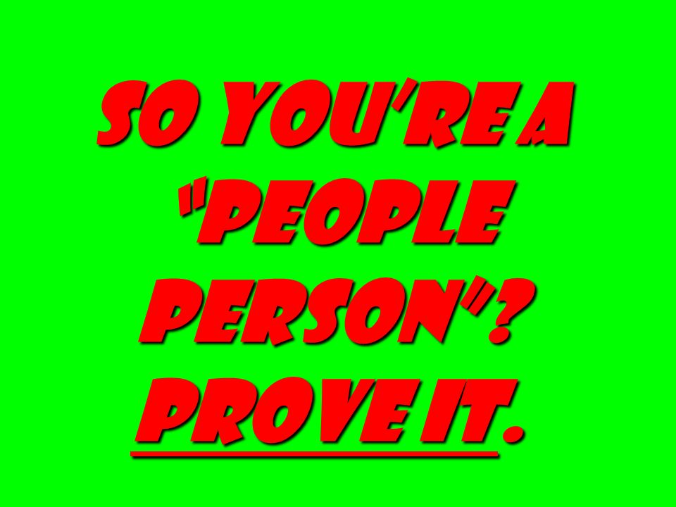 SO YOU'RE A PEOPLE PERSON PROVE IT.