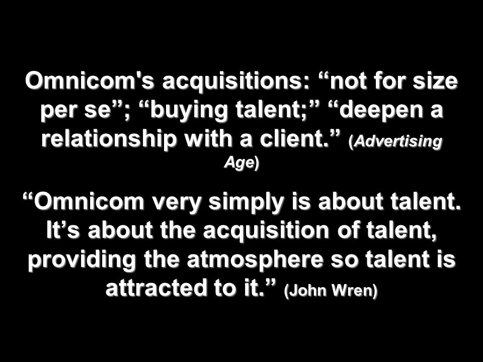 Omnicom s acquisitions: not for size per se ; buying talent; deepen a relationship with a client. (Advertising Age) Omnicom very simply is about talent.