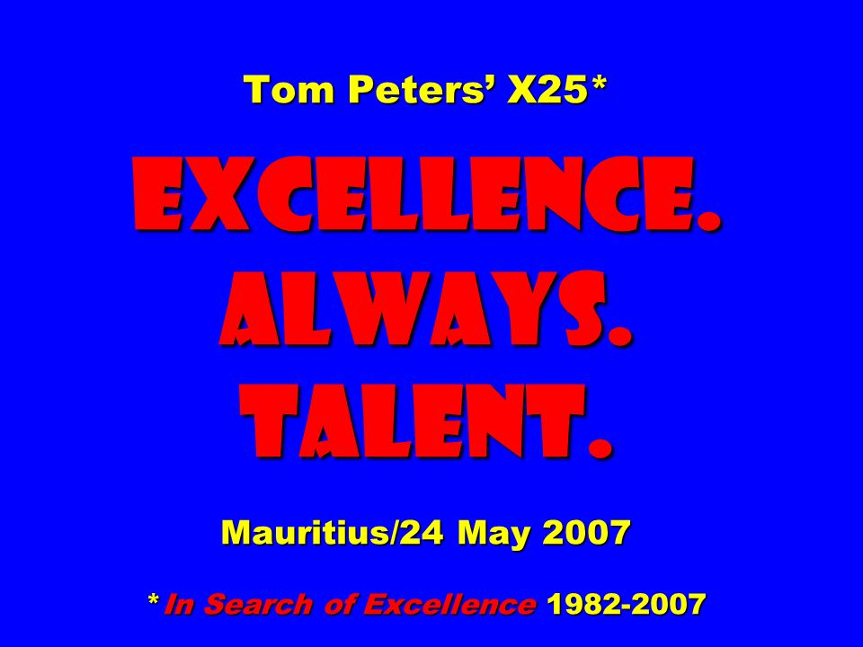 Tom Peters' X25. EXCELLENCE. ALWAYS. Talent. Mauritius/24 May 2007