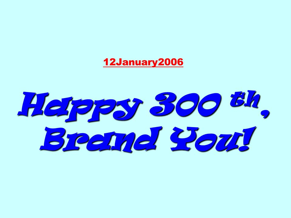 12January2006 Happy 300 th, Brand You!