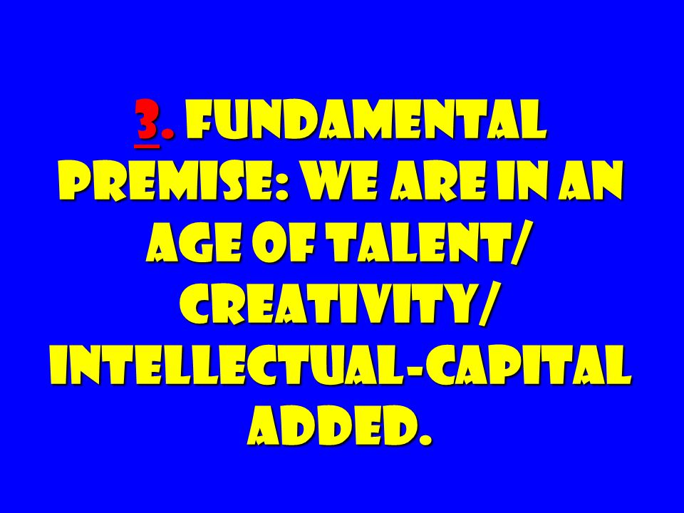 3. FUNDAMENTAL PREMISE: We Are in an Age of Talent/ Creativity/ Intellectual-capital Added.
