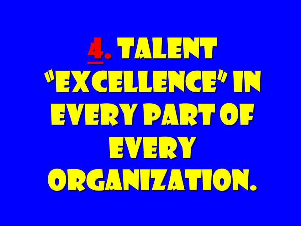 4. Talent Excellence in Every Part of Every Organization.