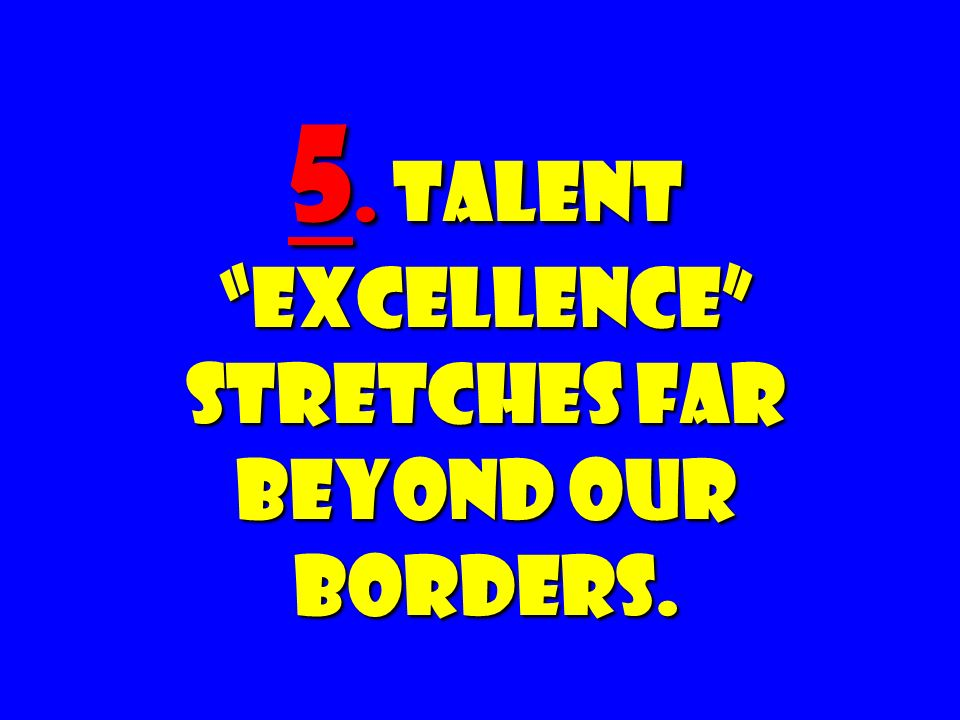 5. Talent Excellence Stretches Far Beyond Our Borders.