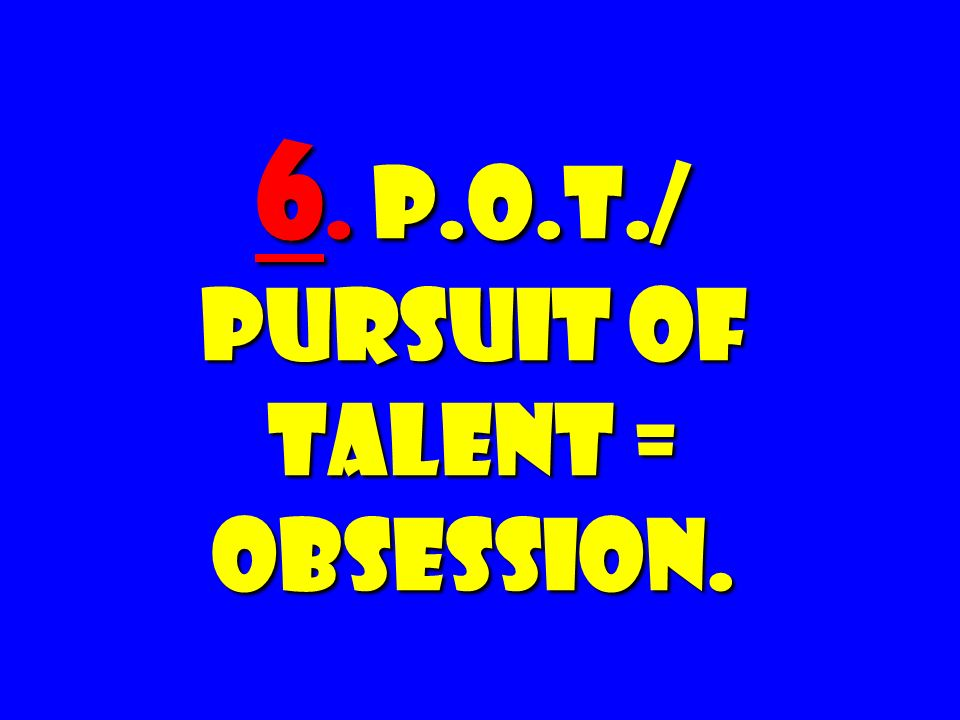 6. P.O.T./ Pursuit Of Talent = OBSESSION.