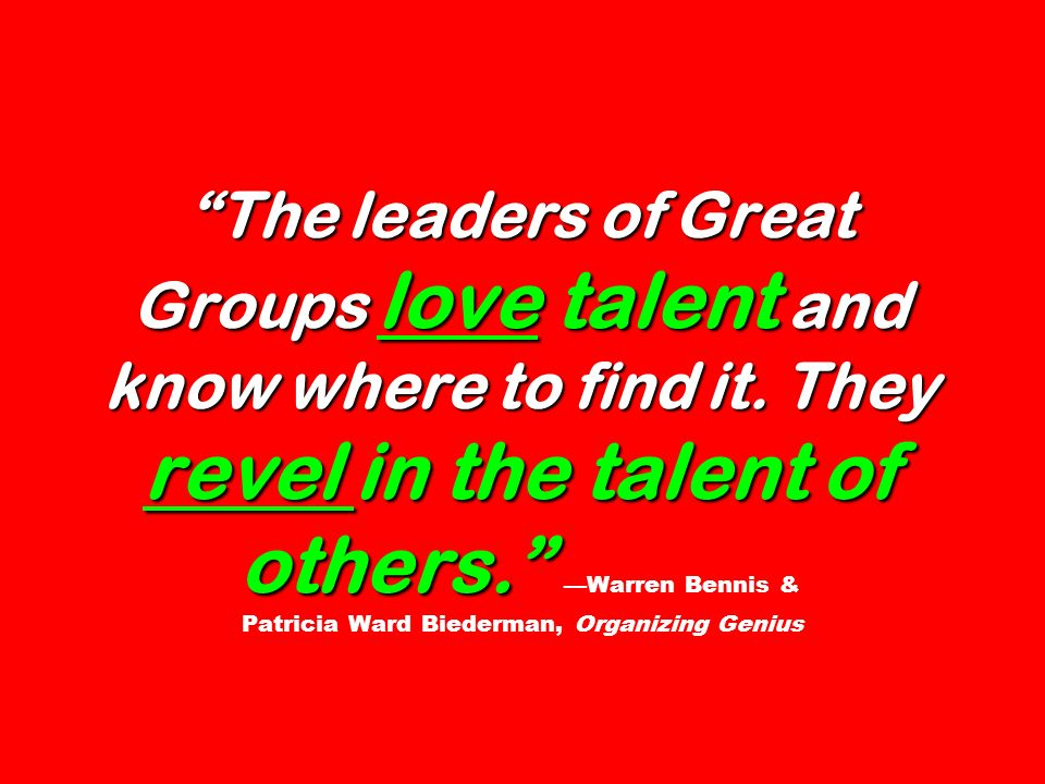 The leaders of Great Groups love talent and know where to find it