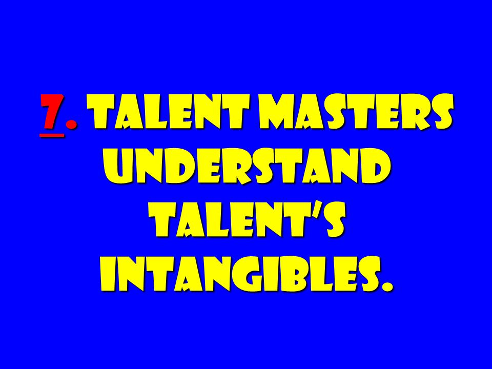 7. Talent Masters Understand Talent's Intangibles.