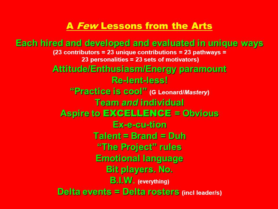 A Few Lessons from the Arts Each hired and developed and evaluated in unique ways (23 contributors = 23 unique contributions = 23 pathways = 23 personalities = 23 sets of motivators) Attitude/Enthusiasm/Energy paramount Re-lent-less.