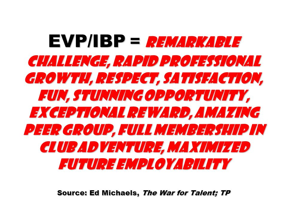 EVP/IBP = Remarkable challenge, rapid professional growth, respect, satisfaction, fun, stunning opportunity, exceptional reward, amazing peer group, full membership in Club Adventure, maximized future employability Source: Ed Michaels, The War for Talent; TP
