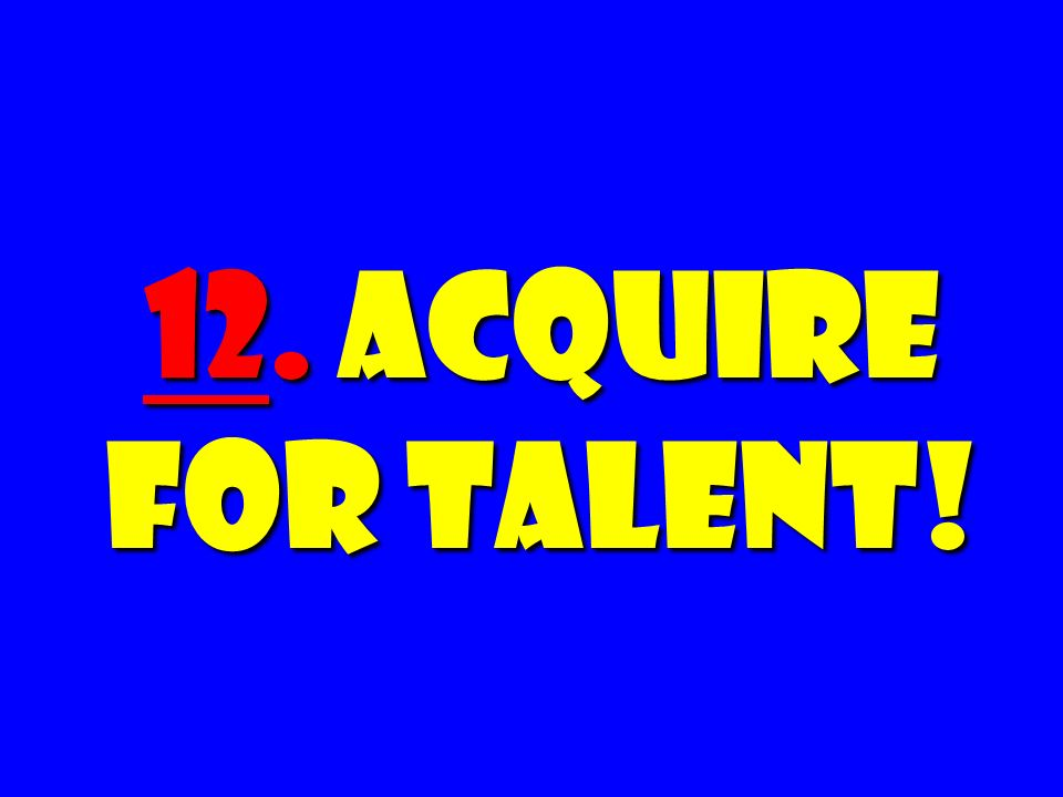 12. Acquire for Talent!