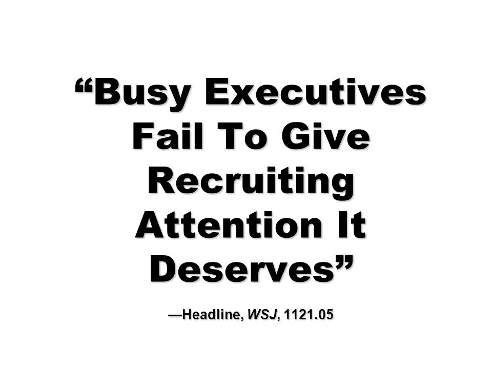 Busy Executives Fail To Give Recruiting Attention It Deserves —Headline, WSJ, 1121.05