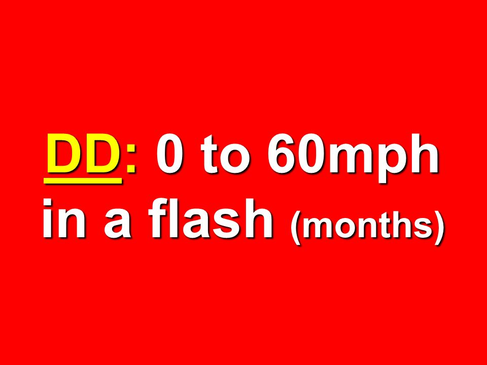 DD: 0 to 60mph in a flash (months)
