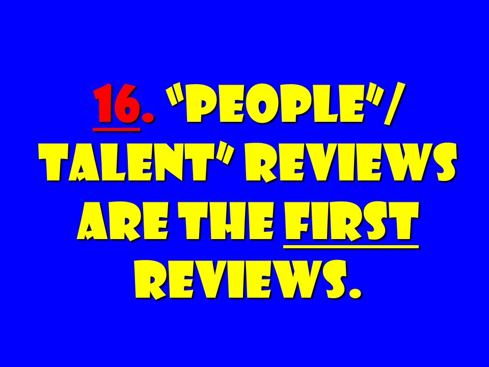 16. People / Talent Reviews Are the FIRST Reviews.