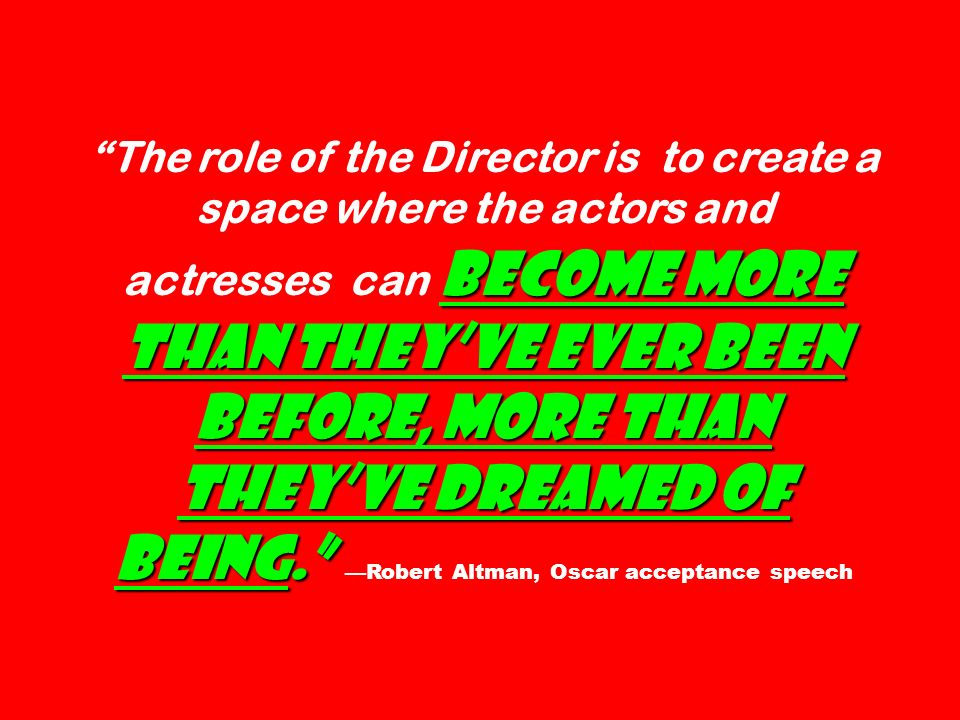 The role of the Director is to create a space where the actors and actresses can become more than they've ever been before, more than they've dreamed of being. —Robert Altman, Oscar acceptance speech