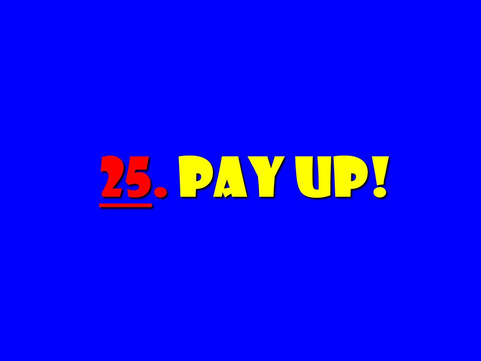 25. Pay Up!