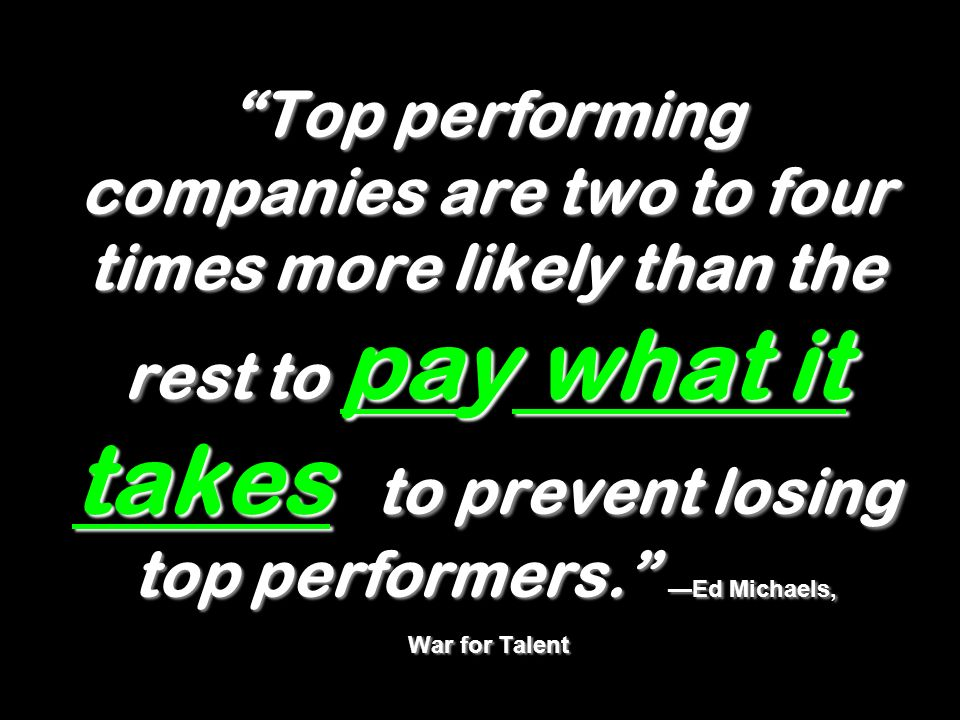 Top performing companies are two to four times more likely than the rest to pay what it takes to prevent losing top performers. —Ed Michaels, War for Talent