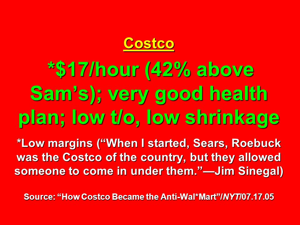 Costco *$17/hour (42% above Sam's); very good health plan; low t/o, low shrinkage *Low margins ( When I started, Sears, Roebuck was the Costco of the country, but they allowed someone to come in under them. —Jim Sinegal) Source: How Costco Became the Anti-Wal*Mart /NYT/07.17.05