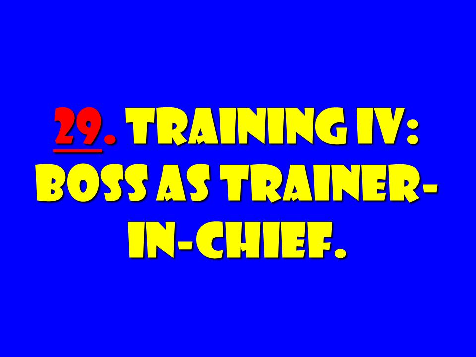 29. Training IV: Boss as Trainer-in-Chief.
