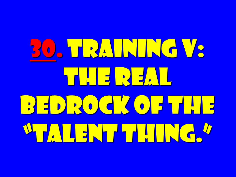 30. Training V: The REAL Bedrock of the Talent Thing.