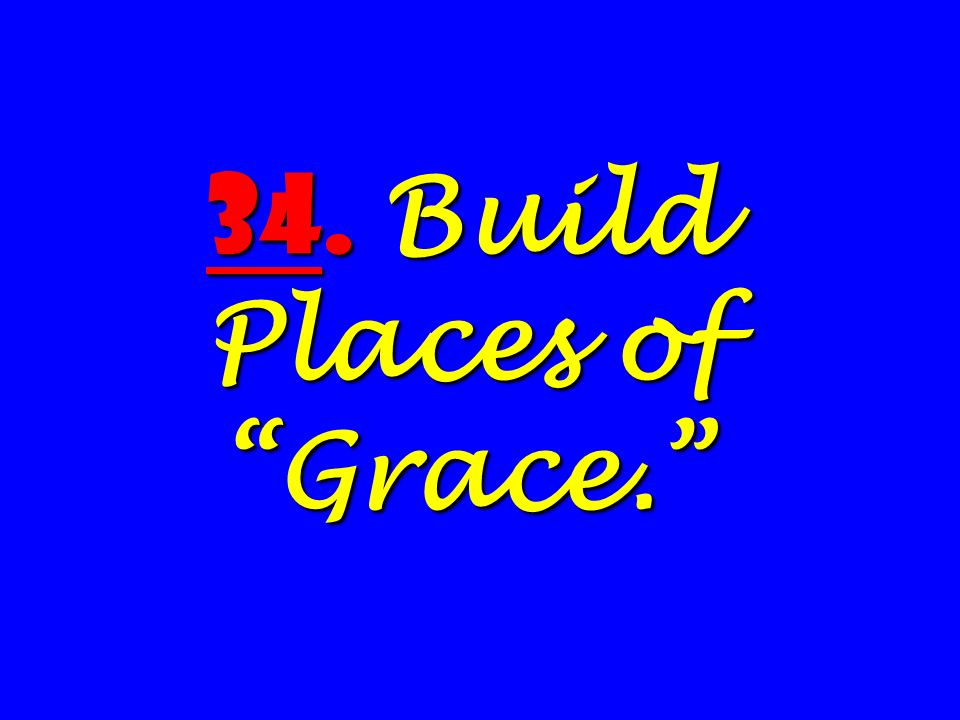 34. Build Places of Grace.