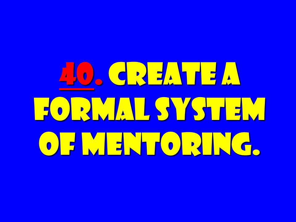 40. Create a FORMAL System of Mentoring.