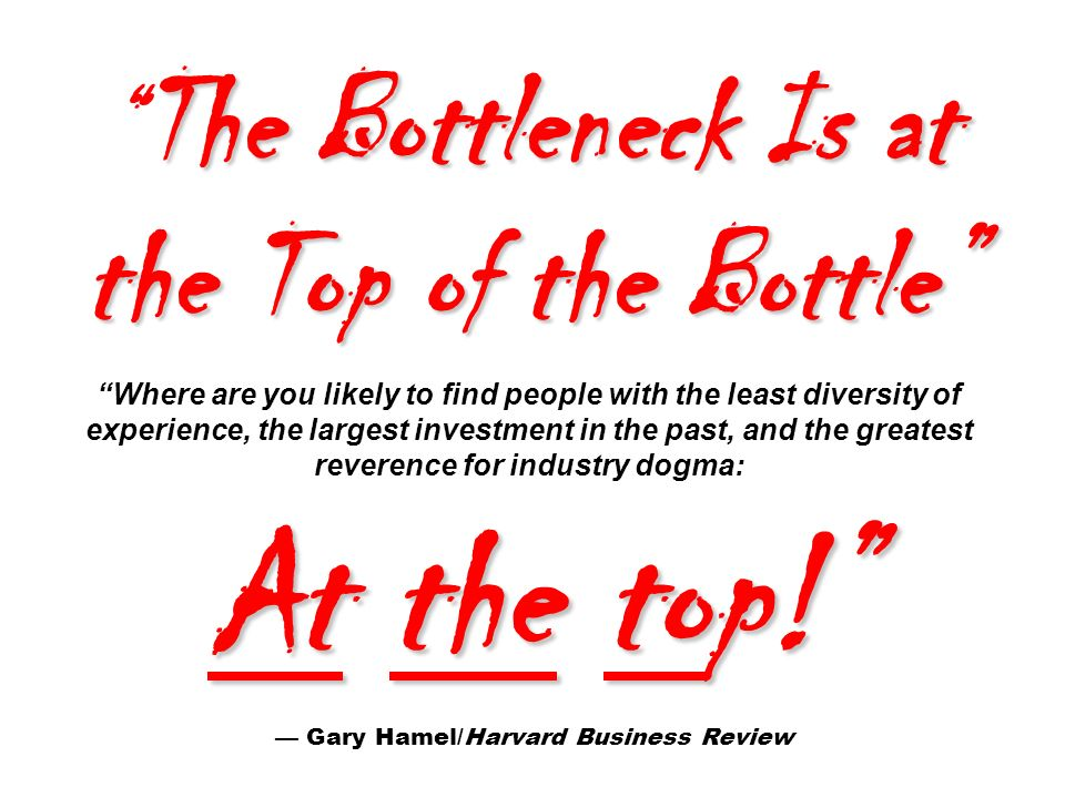 The Bottleneck Is at the Top of the Bottle Where are you likely to find people with the least diversity of experience, the largest investment in the past, and the greatest reverence for industry dogma: At the top! — Gary Hamel/Harvard Business Review