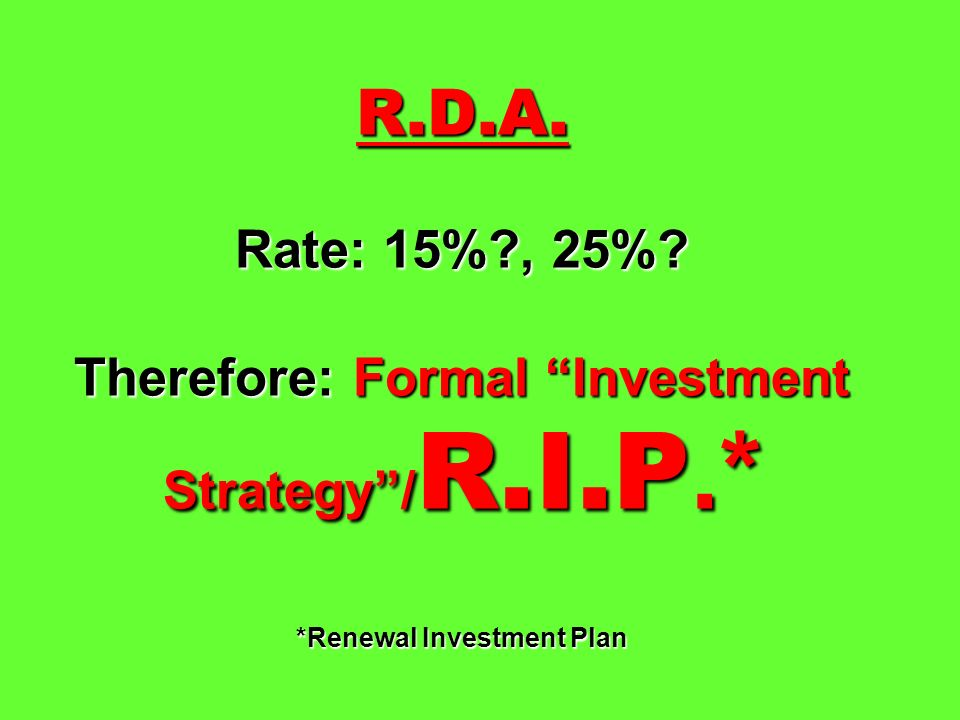R.D.A. Rate: 15% , 25% Therefore: Formal Investment Strategy /R.I.P.* *Renewal Investment Plan