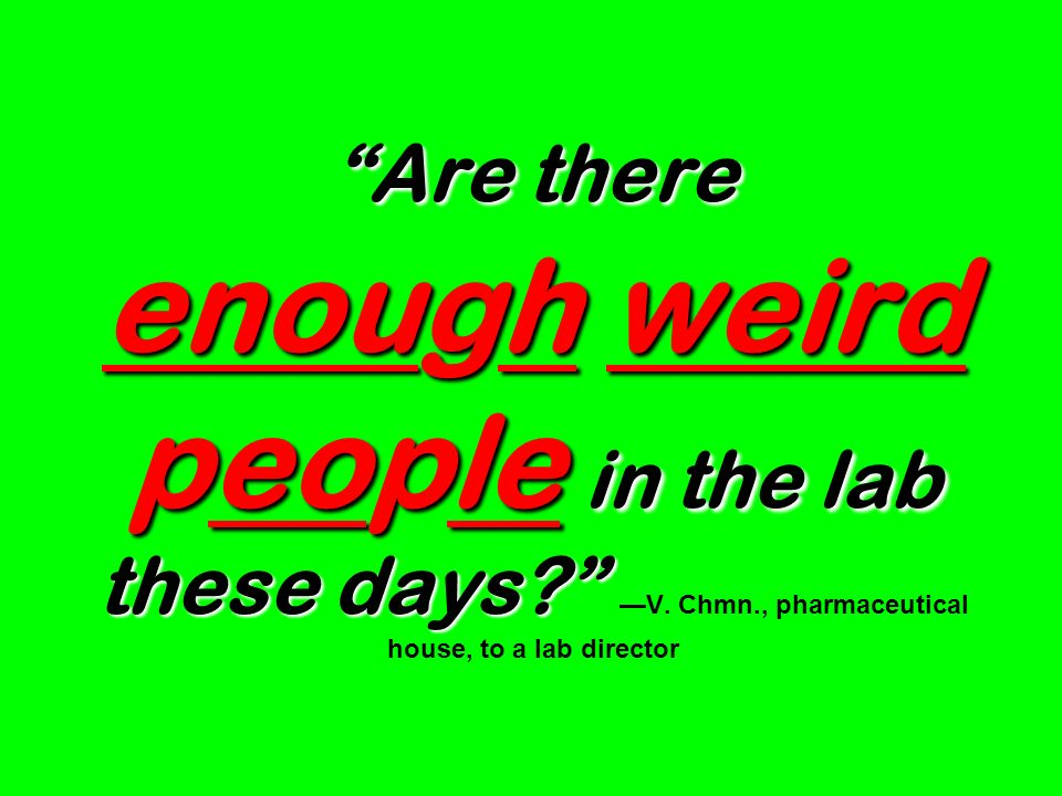 Are there enough weird people in the lab these days. —V. Chmn