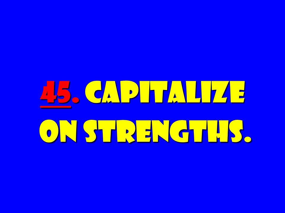 45. Capitalize on Strengths.