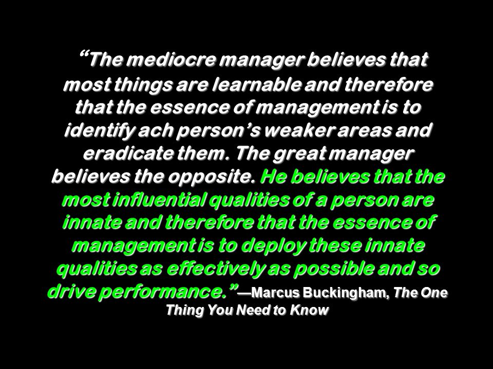 The mediocre manager believes that most things are learnable and therefore that the essence of management is to identify ach person's weaker areas and eradicate them.