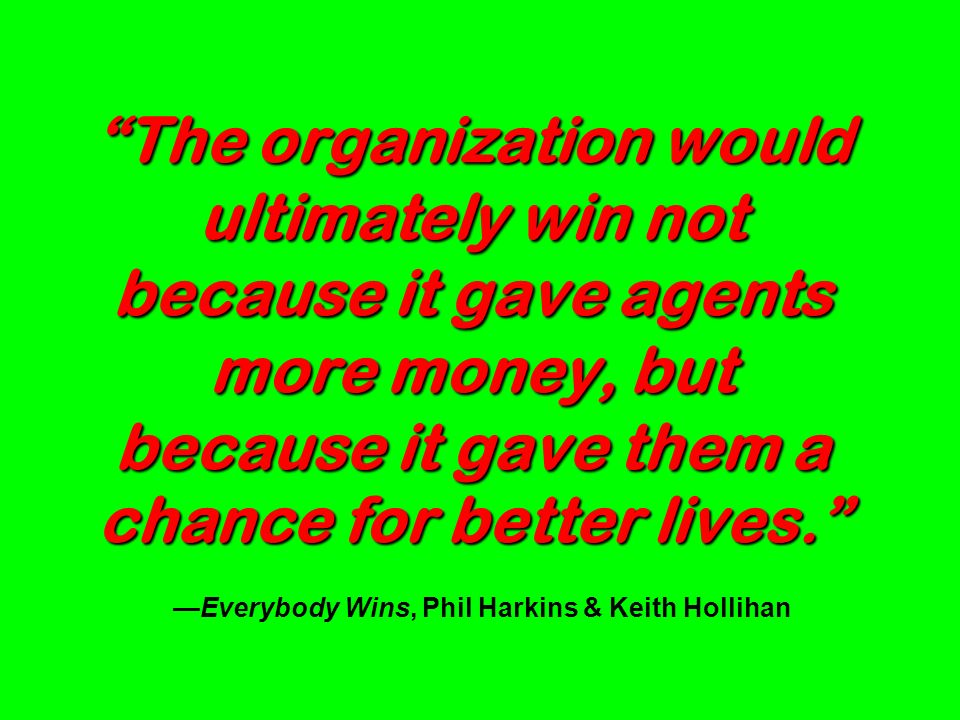 The organization would ultimately win not because it gave agents more money, but because it gave them a chance for better lives. —Everybody Wins, Phil Harkins & Keith Hollihan