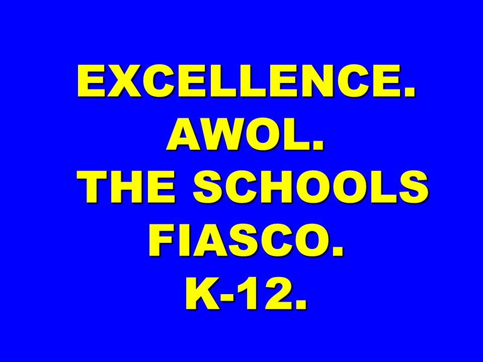 EXCELLENCE. AWOL. THE SCHOOLS FIASCO. K-12.